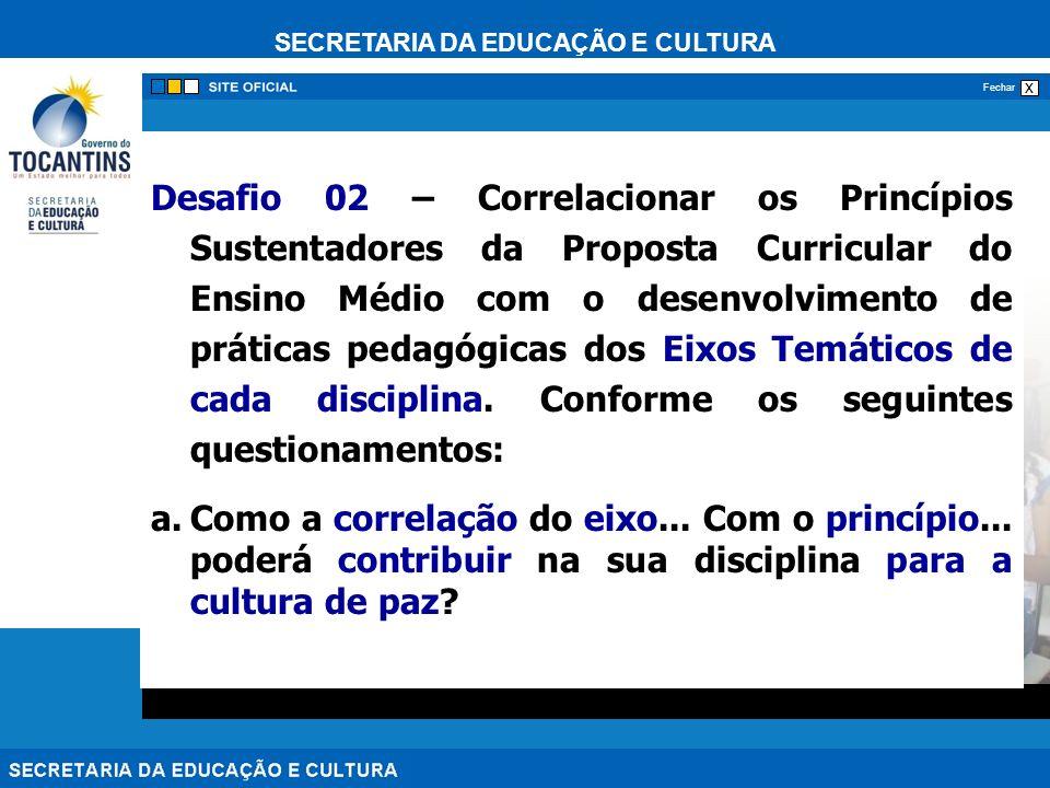 SECRETARIA DA EDUCAÇÃO E CULTURA x Fechar Desafio 02 – Correlacionar os Princípios Sustentadores da Proposta Curricular do Ensino Médio com o desenvolvimento de práticas pedagógicas dos Eixos Temáticos de cada disciplina.