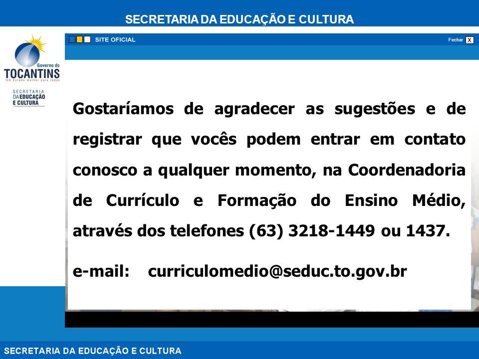 SECRETARIA DA EDUCAÇÃO E CULTURA x Fechar Gostaríamos de agradecer as sugestões e de registrar que vocês podem entrar em contato conosco a qualquer momento, na Coordenadoria de Currículo e Formação do Ensino Médio, através dos telefones (63) 3218-1449 ou 1437.