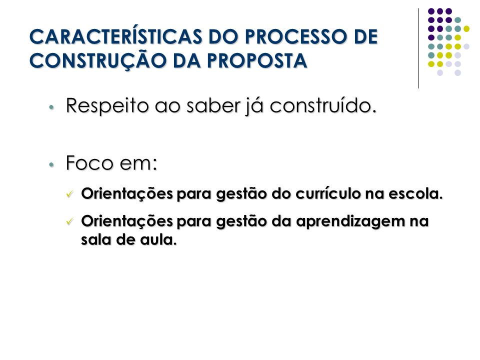 CARACTERÍSTICAS DO PROCESSO DE CONSTRUÇÃO DA PROPOSTA Respeito ao saber já construído. Respeito ao saber já construído. Foco em: Foco em: Orientações