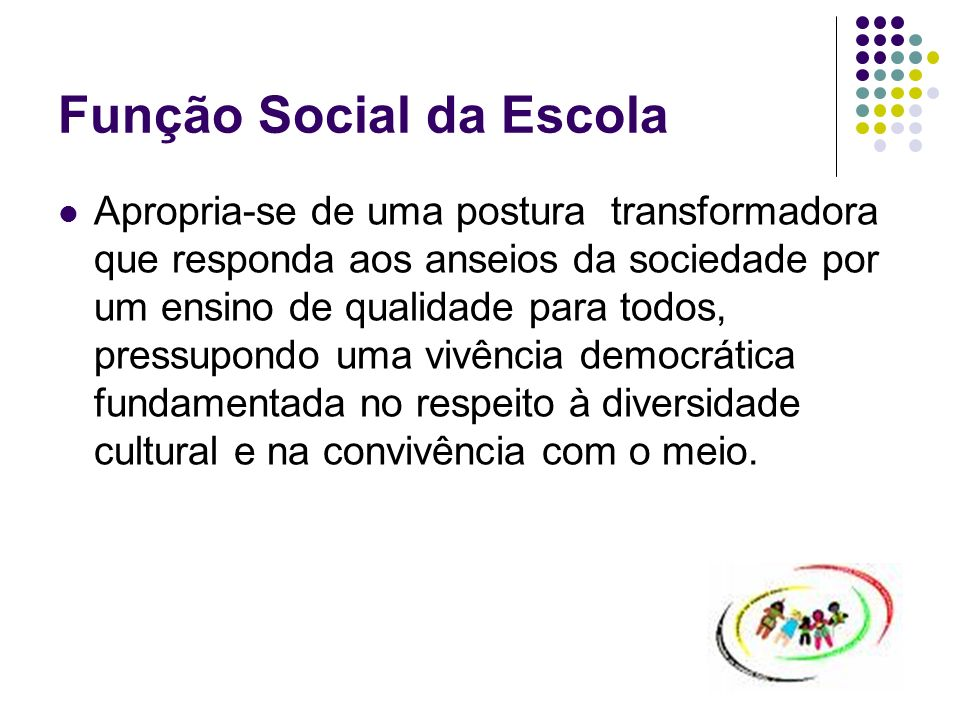 Função Social da Escola Apropria-se de uma postura transformadora que responda aos anseios da sociedade por um ensino de qualidade para todos, pressup