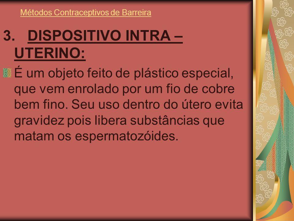 Métodos Contraceptivos de Barreira 3. DISPOSITIVO INTRA – UTERINO: É um objeto feito de plástico especial, que vem enrolado por um fio de cobre bem fi