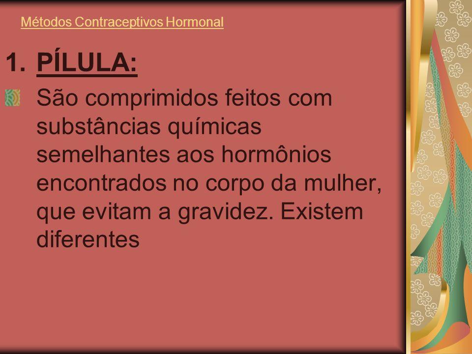 Métodos Contraceptivos Hormonal 1.PÍLULA: São comprimidos feitos com substâncias químicas semelhantes aos hormônios encontrados no corpo da mulher, qu