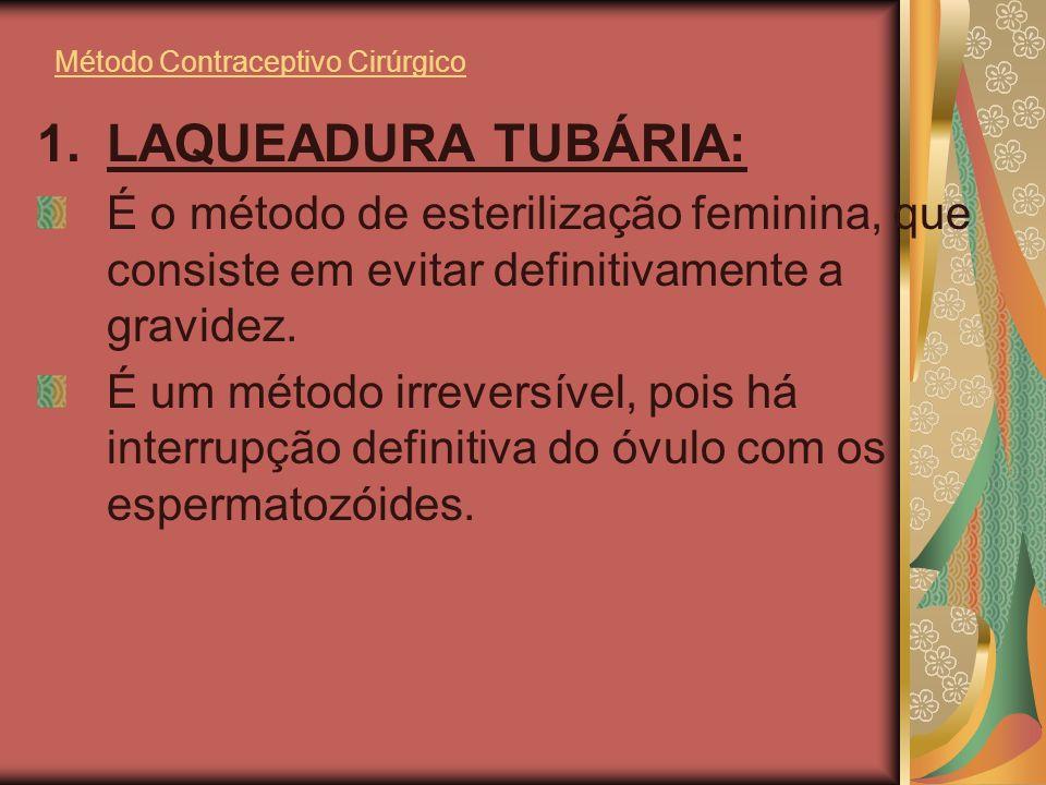 Método Contraceptivo Cirúrgico 1.LAQUEADURA TUBÁRIA: É o método de esterilização feminina, que consiste em evitar definitivamente a gravidez. É um mét