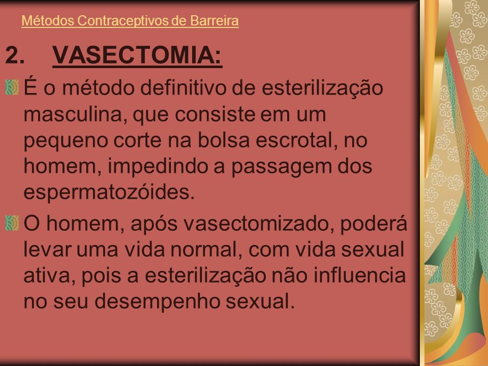 Métodos Contraceptivos de Barreira 2. VASECTOMIA: É o método definitivo de esterilização masculina, que consiste em um pequeno corte na bolsa escrotal