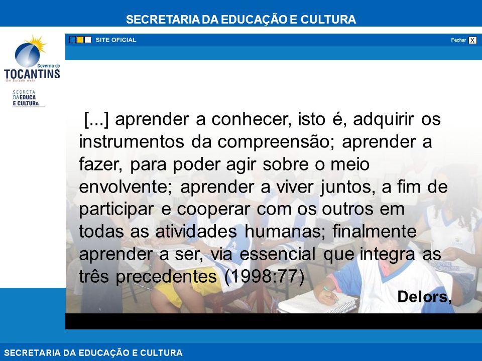 SECRETARIA DA EDUCAÇÃO E CULTURA x Fechar [...] aprender a conhecer, isto é, adquirir os instrumentos da compreensão; aprender a fazer, para poder agir sobre o meio envolvente; aprender a viver juntos, a fim de participar e cooperar com os outros em todas as atividades humanas; finalmente aprender a ser, via essencial que integra as três precedentes (1998:77) Delors,