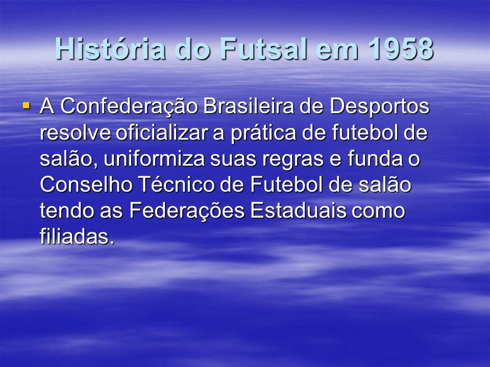 História do Futsal em 1958 A Confederação Brasileira de Desportos resolve oficializar a prática de futebol de salão, uniformiza suas regras e funda o