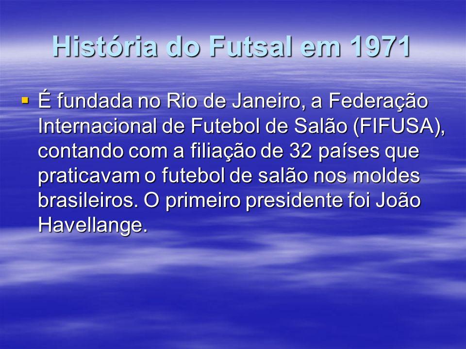 História do Futsal em 1971 É fundada no Rio de Janeiro, a Federação Internacional de Futebol de Salão (FIFUSA), contando com a filiação de 32 países q
