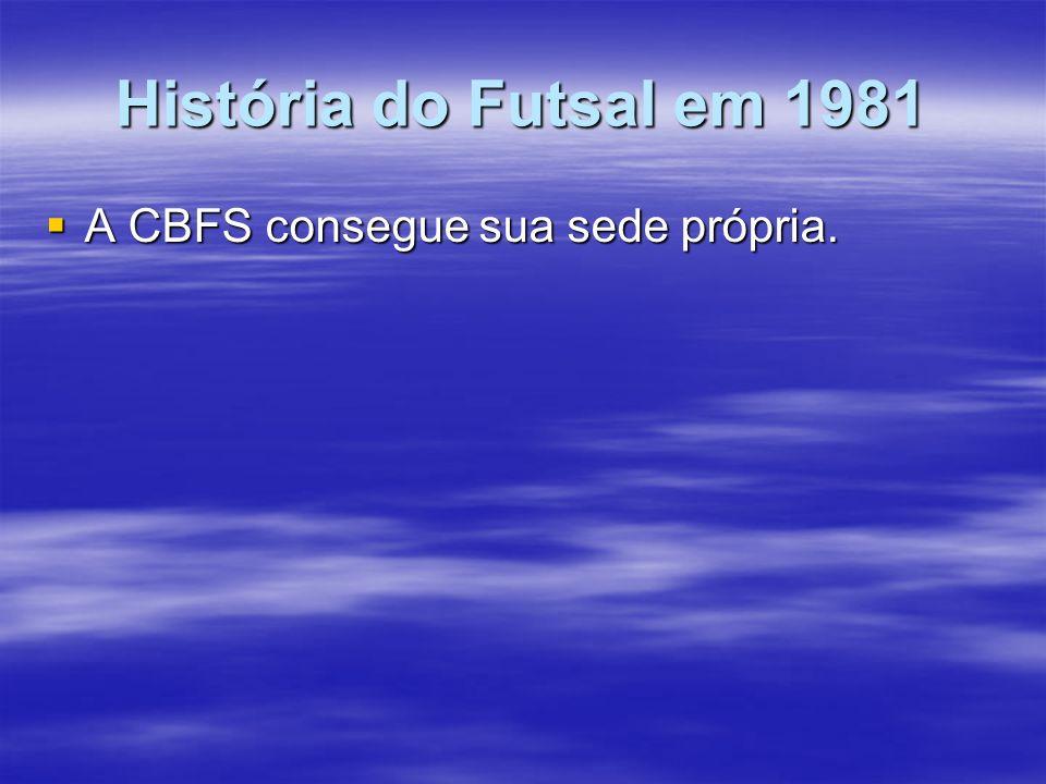 História do Futsal em 1981 A CBFS consegue sua sede própria. A CBFS consegue sua sede própria.