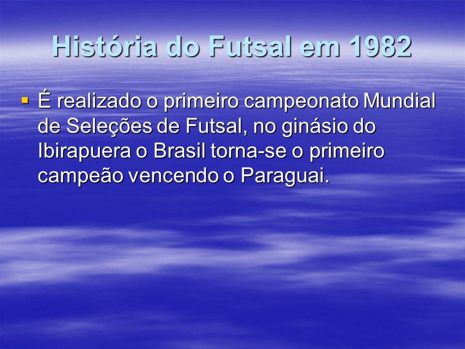História do Futsal em 1982 É realizado o primeiro campeonato Mundial de Seleções de Futsal, no ginásio do Ibirapuera o Brasil torna-se o primeiro camp