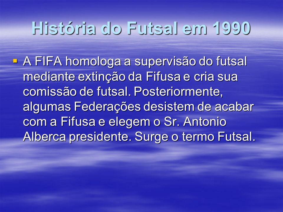 História do Futsal em 1990 A FIFA homologa a supervisão do futsal mediante extinção da Fifusa e cria sua comissão de futsal. Posteriormente, algumas F
