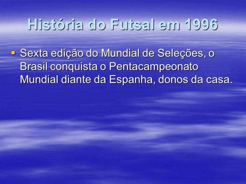 História do Futsal em 1996 Sexta edição do Mundial de Seleções, o Brasil conquista o Pentacampeonato Mundial diante da Espanha, donos da casa. Sexta e