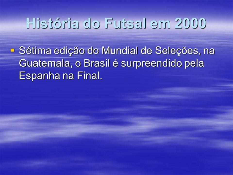 História do Futsal em 2000 Sétima edição do Mundial de Seleções, na Guatemala, o Brasil é surpreendido pela Espanha na Final. Sétima edição do Mundial