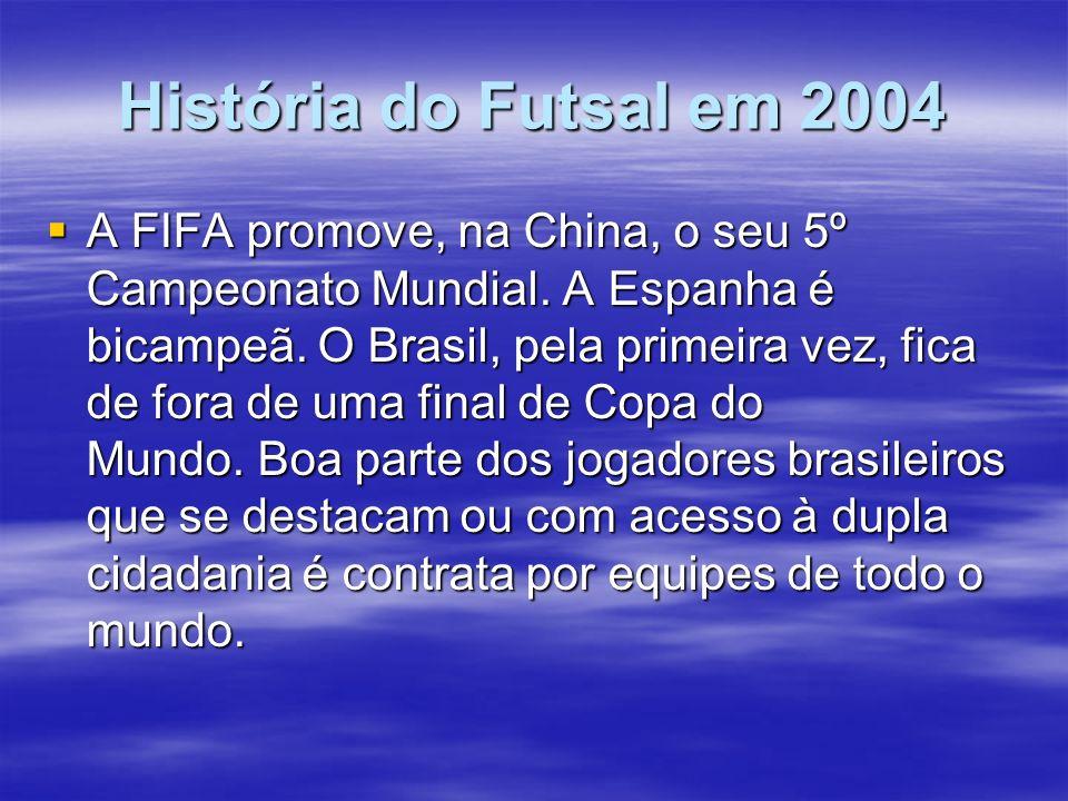 História do Futsal em 2004 A FIFA promove, na China, o seu 5º Campeonato Mundial. A Espanha é bicampeã. O Brasil, pela primeira vez, fica de fora de u