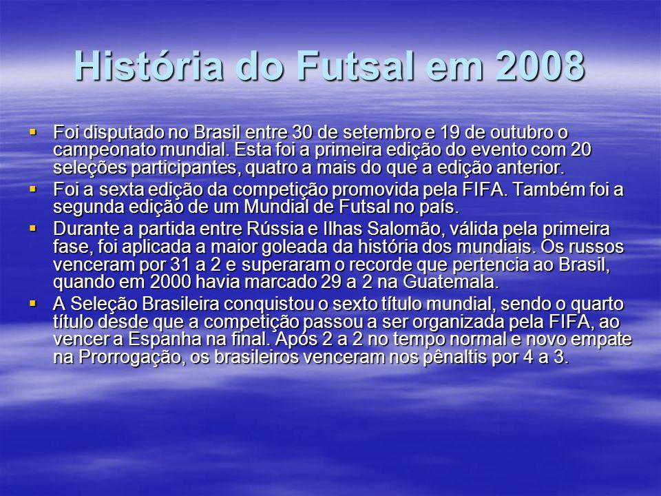 História do Futsal em 2008 Foi disputado no Brasil entre 30 de setembro e 19 de outubro o campeonato mundial. Esta foi a primeira edição do evento com