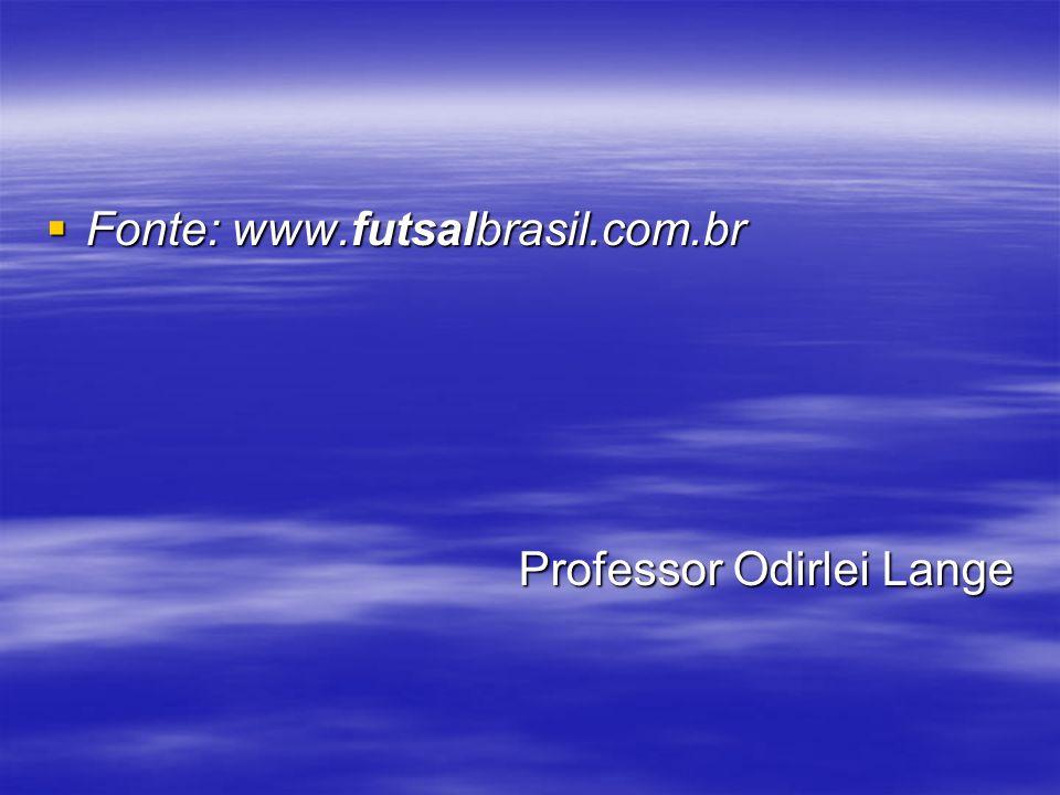 Fonte: www.futsalbrasil.com.br Fonte: www.futsalbrasil.com.br Professor Odirlei Lange