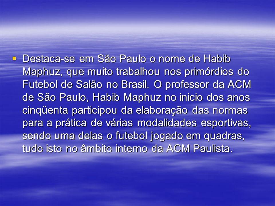Destaca-se em São Paulo o nome de Habib Maphuz, que muito trabalhou nos primórdios do Futebol de Salão no Brasil. O professor da ACM de São Paulo, Hab
