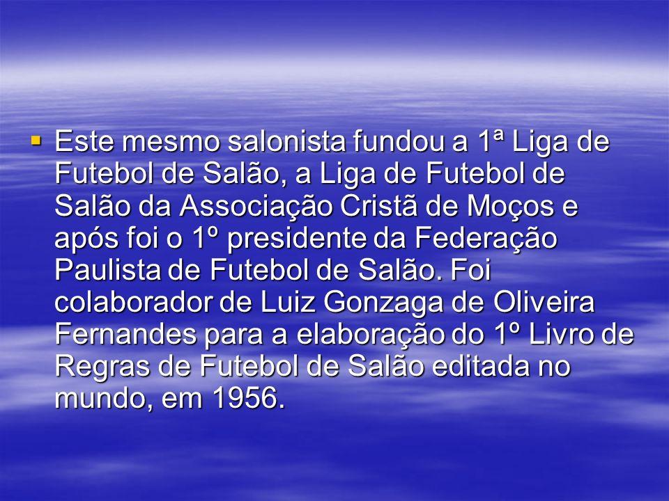 Este mesmo salonista fundou a 1ª Liga de Futebol de Salão, a Liga de Futebol de Salão da Associação Cristã de Moços e após foi o 1º presidente da Fede
