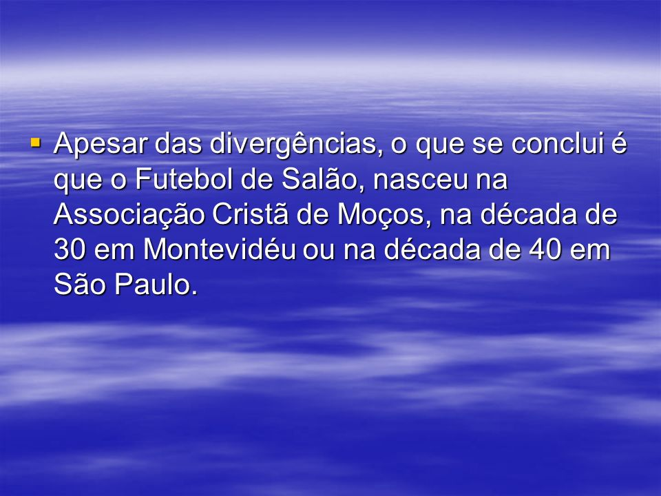 Apesar das divergências, o que se conclui é que o Futebol de Salão, nasceu na Associação Cristã de Moços, na década de 30 em Montevidéu ou na década d