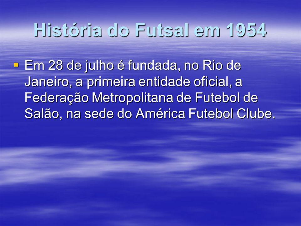 História do Futsal em 1954 Em 28 de julho é fundada, no Rio de Janeiro, a primeira entidade oficial, a Federação Metropolitana de Futebol de Salão, na