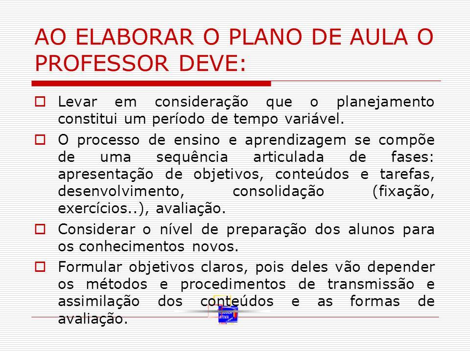 AO ELABORAR O PLANO DE AULA O PROFESSOR DEVE: Levar em consideração que o planejamento constitui um período de tempo variável. O processo de ensino e