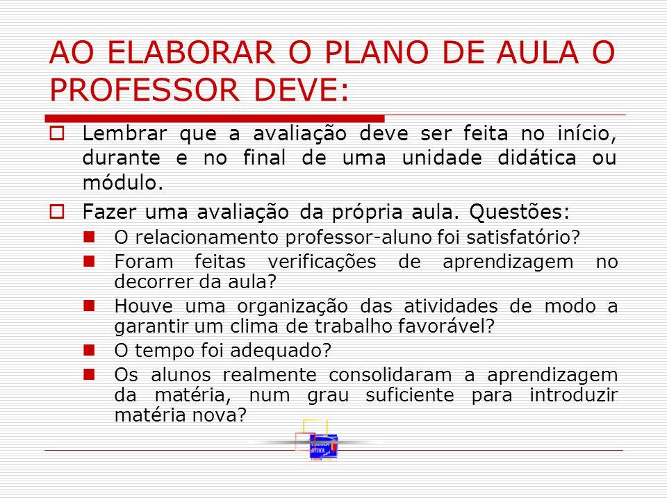 AO ELABORAR O PLANO DE AULA O PROFESSOR DEVE: Lembrar que a avaliação deve ser feita no início, durante e no final de uma unidade didática ou módulo.