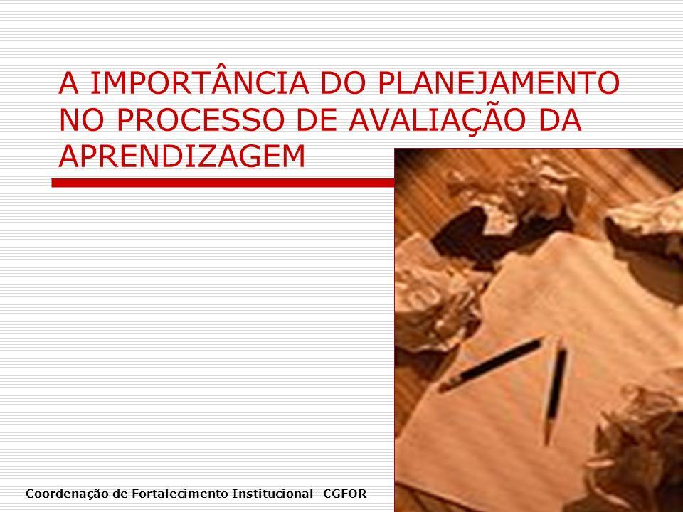 A IMPORTÂNCIA DO PLANEJAMENTO NO PROCESSO DE AVALIAÇÃO DA APRENDIZAGEM Coordenação de Fortalecimento Institucional- CGFOR