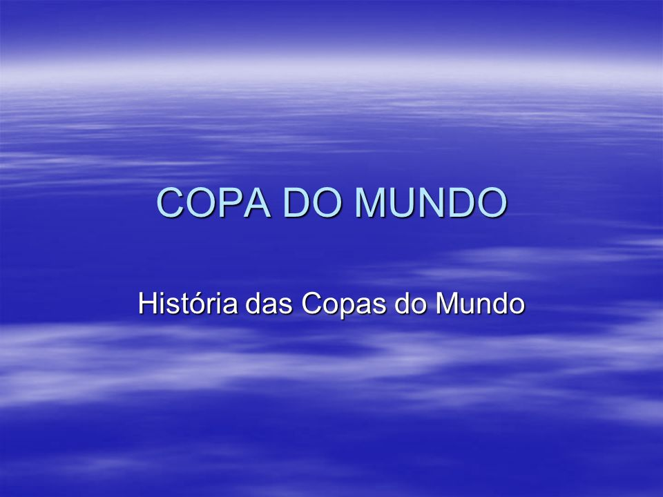 COPA DO MUNDO História das Copas do Mundo