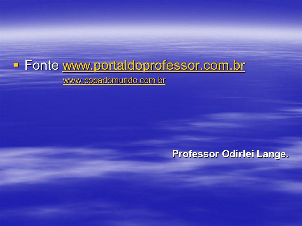 Fonte www.portaldoprofessor.com.br Fonte www.portaldoprofessor.com.brwww.portaldoprofessor.com.br www.copadomundo.com.br www.copadomundo.com.brwww.copadomundo.com.br Professor Odirlei Lange.