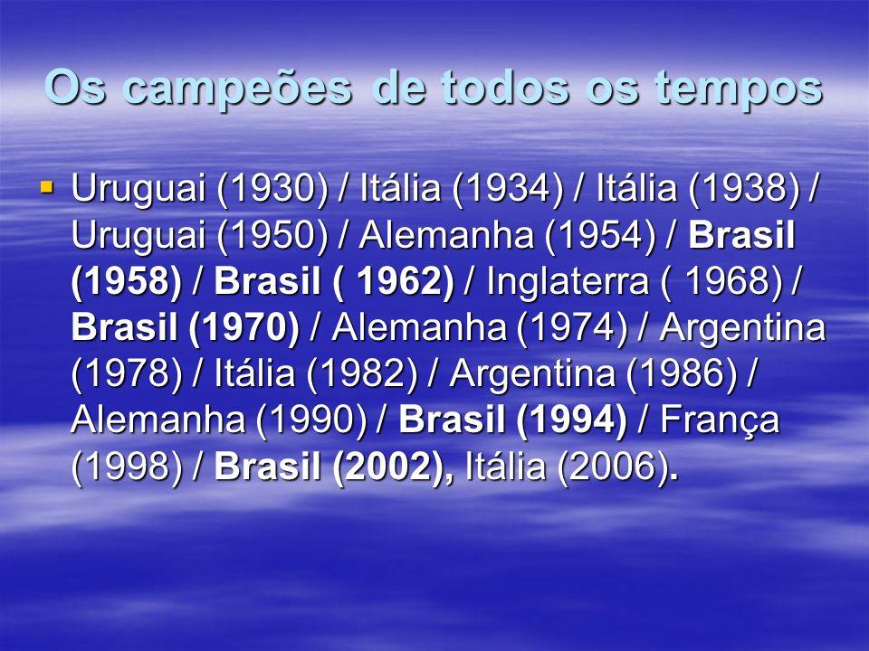 Os campeões de todos os tempos Uruguai (1930) / Itália (1934) / Itália (1938) / Uruguai (1950) / Alemanha (1954) / Brasil (1958) / Brasil ( 1962) / Inglaterra ( 1968) / Brasil (1970) / Alemanha (1974) / Argentina (1978) / Itália (1982) / Argentina (1986) / Alemanha (1990) / Brasil (1994) / França (1998) / Brasil (2002), Itália (2006).