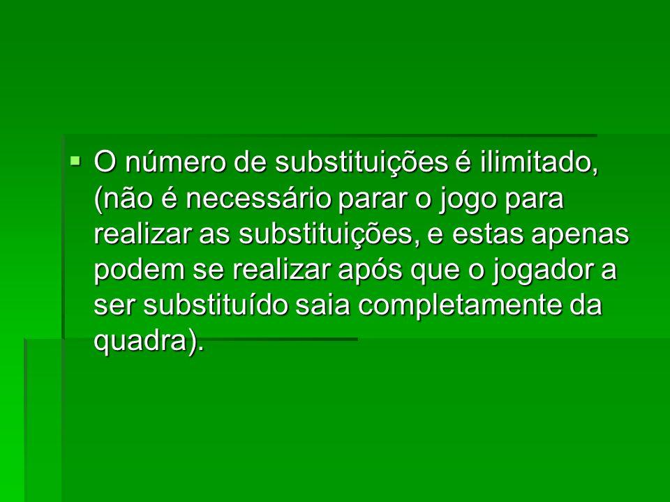 O número de substituições é ilimitado, (não é necessário parar o jogo para realizar as substituições, e estas apenas podem se realizar após que o joga