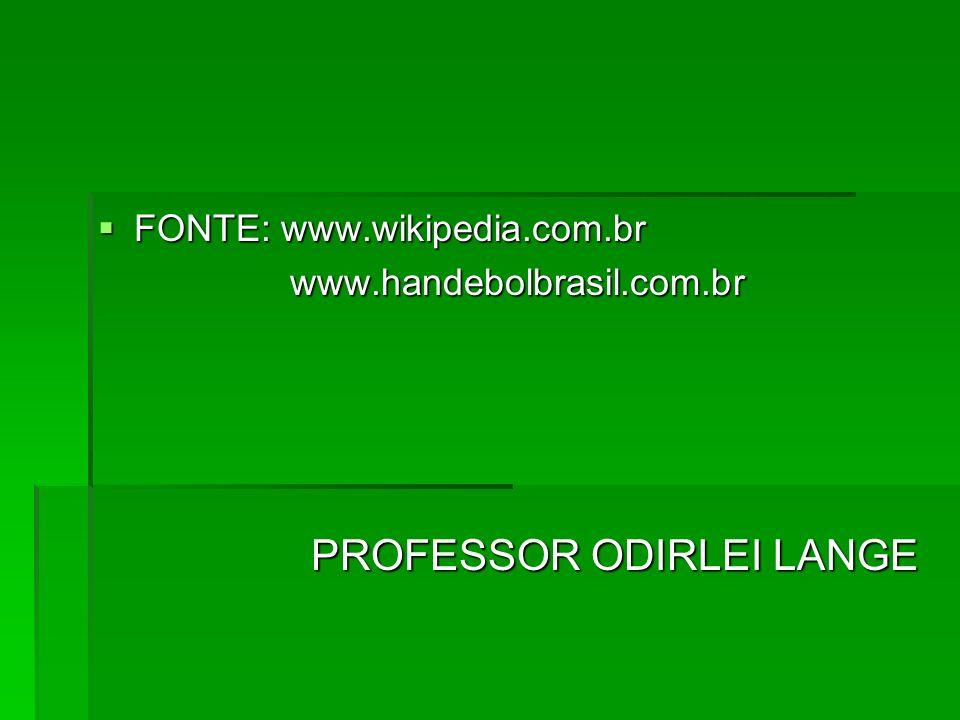 FONTE: www.wikipedia.com.br FONTE: www.wikipedia.com.brwww.handebolbrasil.com.br PROFESSOR ODIRLEI LANGE