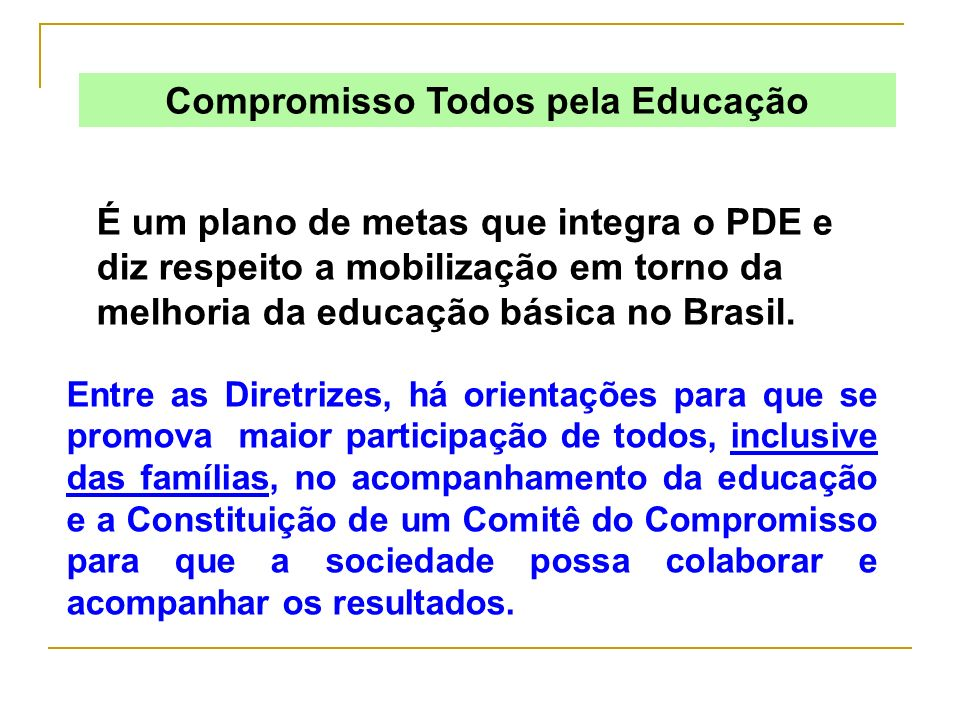 Compromisso Todos pela Educação É um plano de metas que integra o PDE e diz respeito a mobilização em torno da melhoria da educação básica no Brasil.