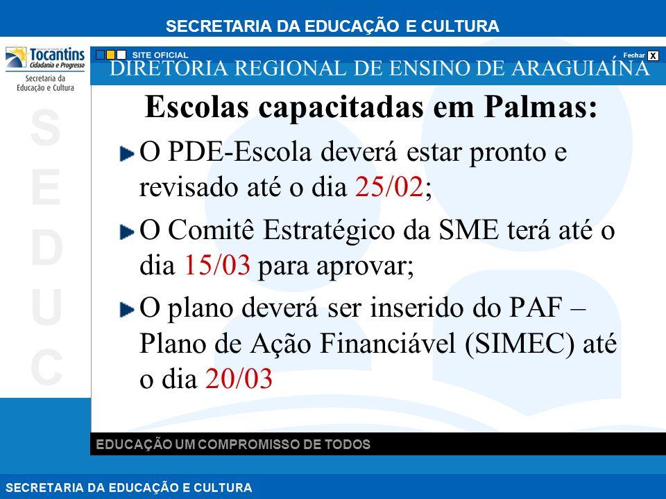 SECRETARIA DA EDUCAÇÃO E CULTURA x Fechar EDUCAÇÃO UM COMPROMISSO DE TODOS SEDUCSEDUC DIRETORIA REGIONAL DE ENSINO DE ARAGUIAÍNA Escolas capacitadas em Palmas: O PDE-Escola deverá estar pronto e revisado até o dia 25/02; O Comitê Estratégico da SME terá até o dia 15/03 para aprovar; O plano deverá ser inserido do PAF – Plano de Ação Financiável (SIMEC) até o dia 20/03
