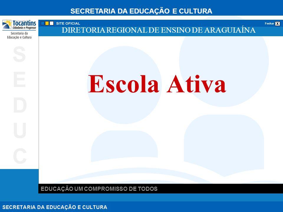 SECRETARIA DA EDUCAÇÃO E CULTURA x Fechar EDUCAÇÃO UM COMPROMISSO DE TODOS SEDUCSEDUC DIRETORIA REGIONAL DE ENSINO DE ARAGUIAÍNA Escola Ativa