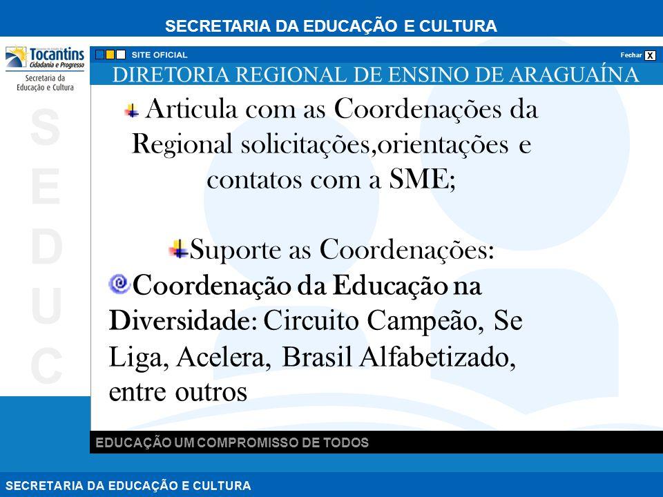 SECRETARIA DA EDUCAÇÃO E CULTURA x Fechar EDUCAÇÃO UM COMPROMISSO DE TODOS SEDUCSEDUC DIRETORIA REGIONAL DE ENSINO DE ARAGUAÍNA Articula com as Coordenações da Regional solicitações,orientações e contatos com a SME; Suporte as Coordenações: Coordenação da Educação na Diversidade: Circuito Campeão, Se Liga, Acelera, Brasil Alfabetizado, entre outros