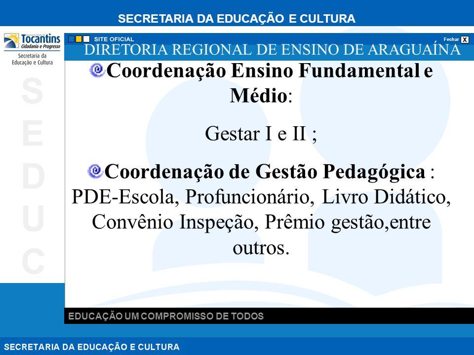SECRETARIA DA EDUCAÇÃO E CULTURA x Fechar EDUCAÇÃO UM COMPROMISSO DE TODOS SEDUCSEDUC DIRETORIA REGIONAL DE ENSINO DE ARAGUAÍNA Coordenação Ensino Fundamental e Médio: Gestar I e II ; Coordenação de Gestão Pedagógica : PDE-Escola, Profuncionário, Livro Didático, Convênio Inspeção, Prêmio gestão,entre outros.