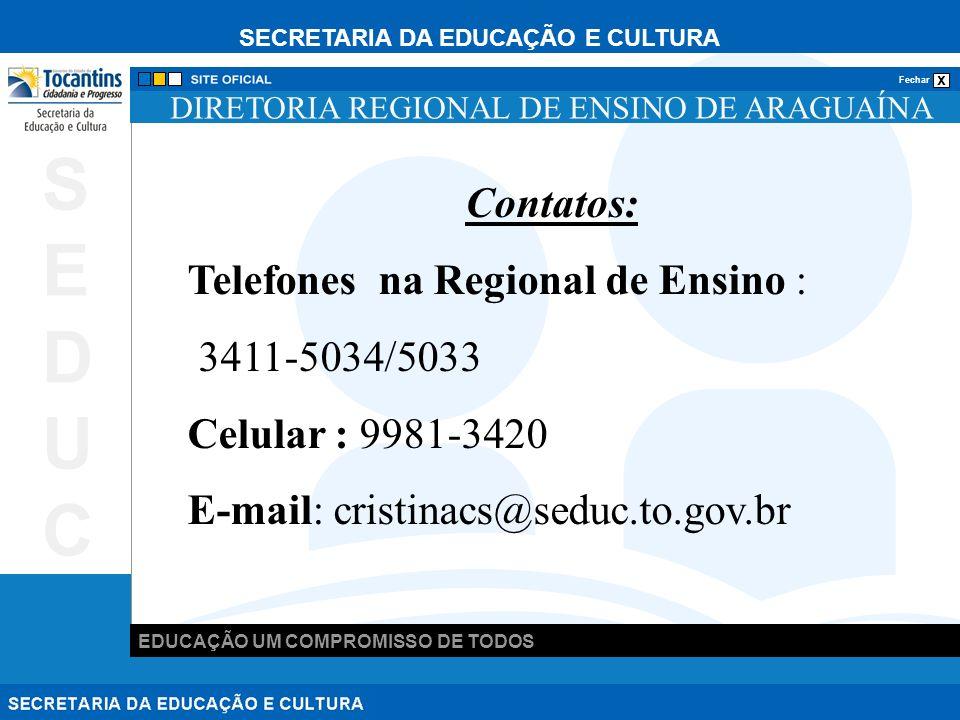 SECRETARIA DA EDUCAÇÃO E CULTURA x Fechar EDUCAÇÃO UM COMPROMISSO DE TODOS SEDUCSEDUC DIRETORIA REGIONAL DE ENSINO DE ARAGUAÍNA Contatos: Telefones na Regional de Ensino : 3411-5034/5033 Celular : 9981-3420 E-mail: cristinacs@seduc.to.gov.br