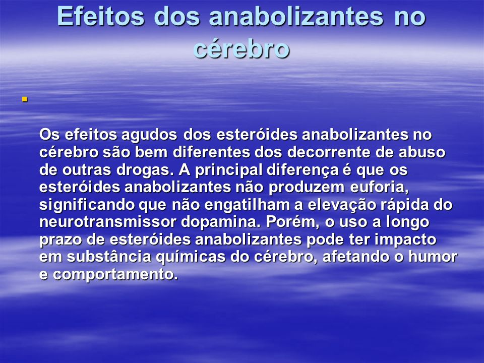 Efeitos dos anabolizantes no cérebro Os efeitos agudos dos esteróides anabolizantes no cérebro são bem diferentes dos decorrente de abuso de outras dr