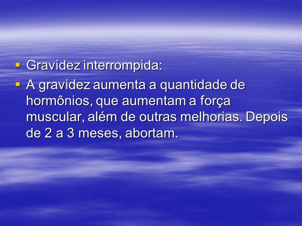 Gravidez interrompida: Gravidez interrompida: A gravidez aumenta a quantidade de hormônios, que aumentam a força muscular, além de outras melhorias. D