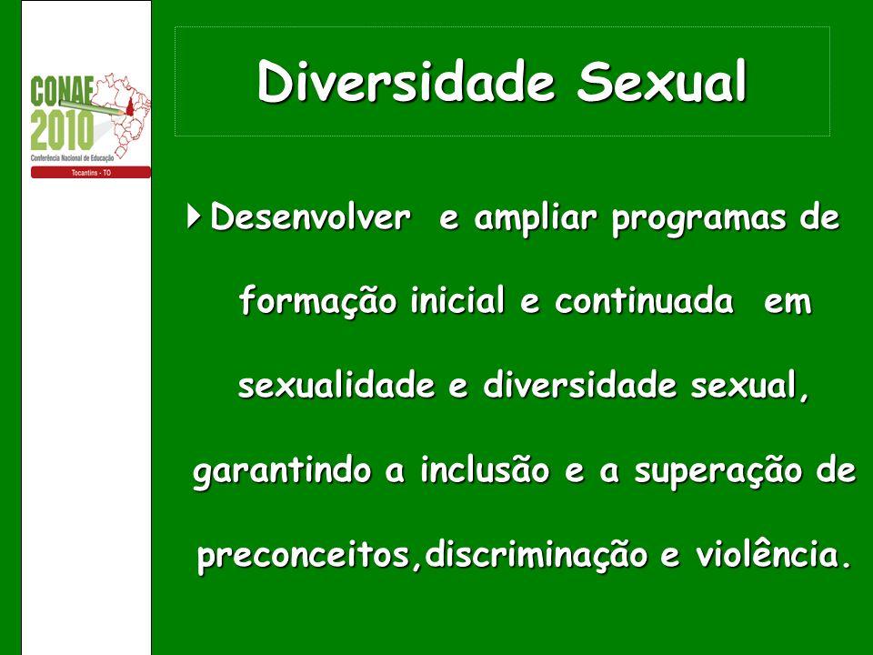Diversidade Sexual Desenvolver e ampliar programas de formação inicial e continuada em sexualidade e diversidade sexual, garantindo a inclusão e a sup