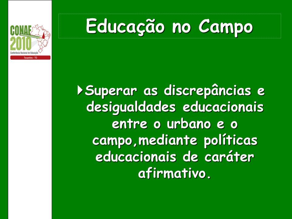 Educação no Campo Superar as discrepâncias e desigualdades educacionais entre o urbano e o campo,mediante políticas educacionais de caráter afirmativo