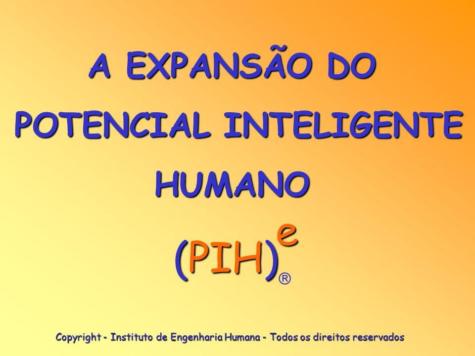 A EXPANSÃO DO POTENCIAL INTELIGENTE HUMANO e (PIH) Copyright - Instituto de Engenharia Humana - Todos os direitos reservados