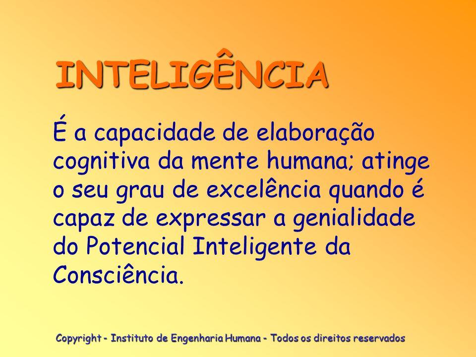 Copyright - Instituto de Engenharia Humana - Todos os direitos reservados É a capacidade de elaboração cognitiva da mente humana; atinge o seu grau de excelência quando é capaz de expressar a genialidade do Potencial Inteligente da Consciência.