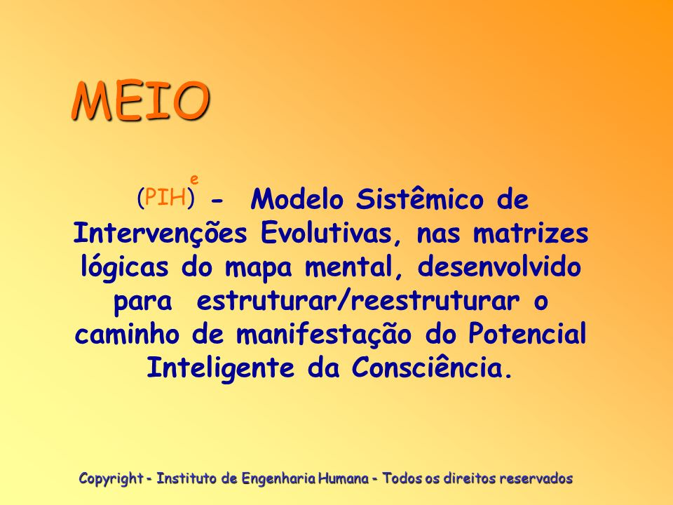 Copyright - Instituto de Engenharia Humana - Todos os direitos reservados MEIO - Modelo Sistêmico de Intervenções Evolutivas, nas matrizes lógicas do mapa mental, desenvolvido para estruturar/reestruturar o caminho de manifestação do Potencial Inteligente da Consciência.