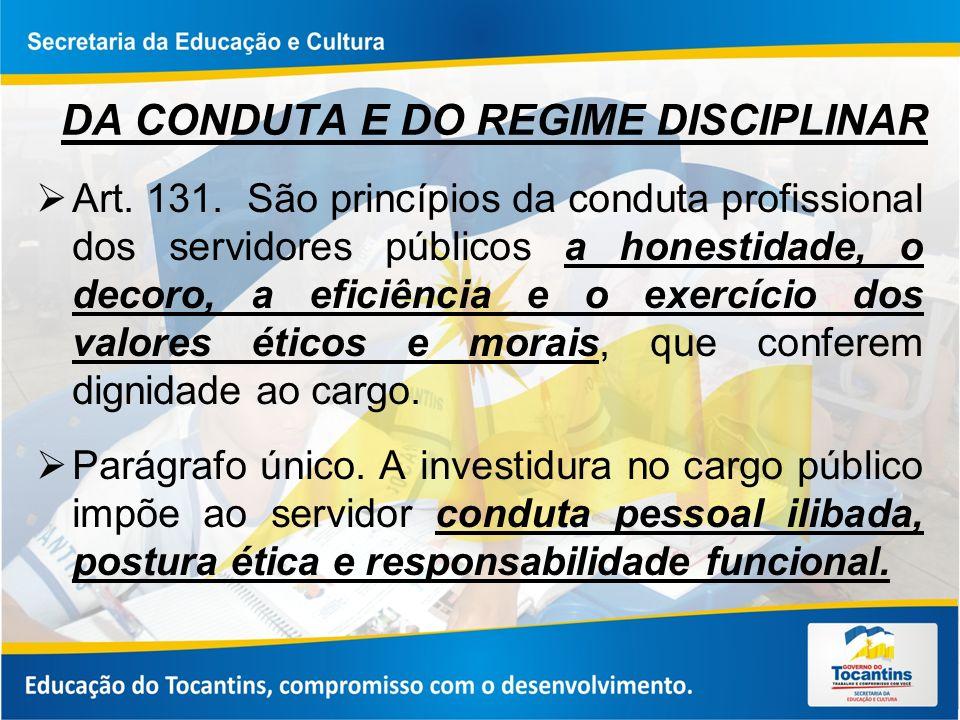 DA CONDUTA E DO REGIME DISCIPLINAR Art. 131. São princípios da conduta profissional dos servidores públicos a honestidade, o decoro, a eficiência e o