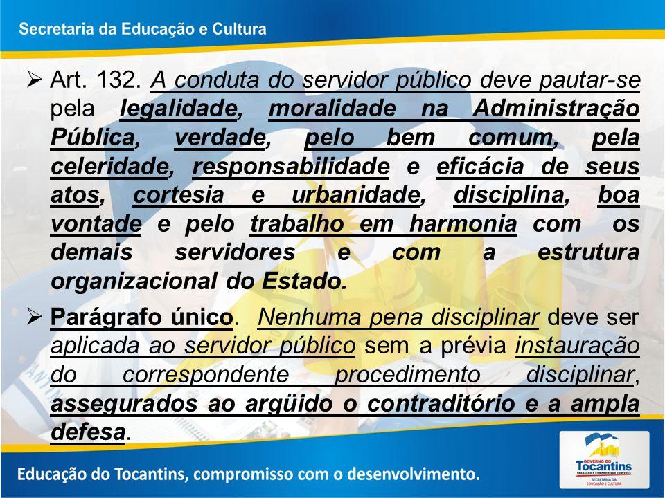 Art. 132. A conduta do servidor público deve pautar-se pela legalidade, moralidade na Administração Pública, verdade, pelo bem comum, pela celeridade,
