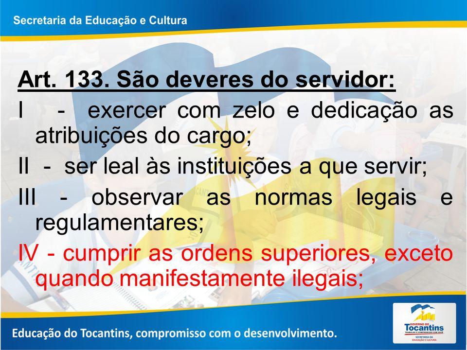 Art. 133. São deveres do servidor: I - exercer com zelo e dedicação as atribuições do cargo; II - ser leal às instituições a que servir; III - observa
