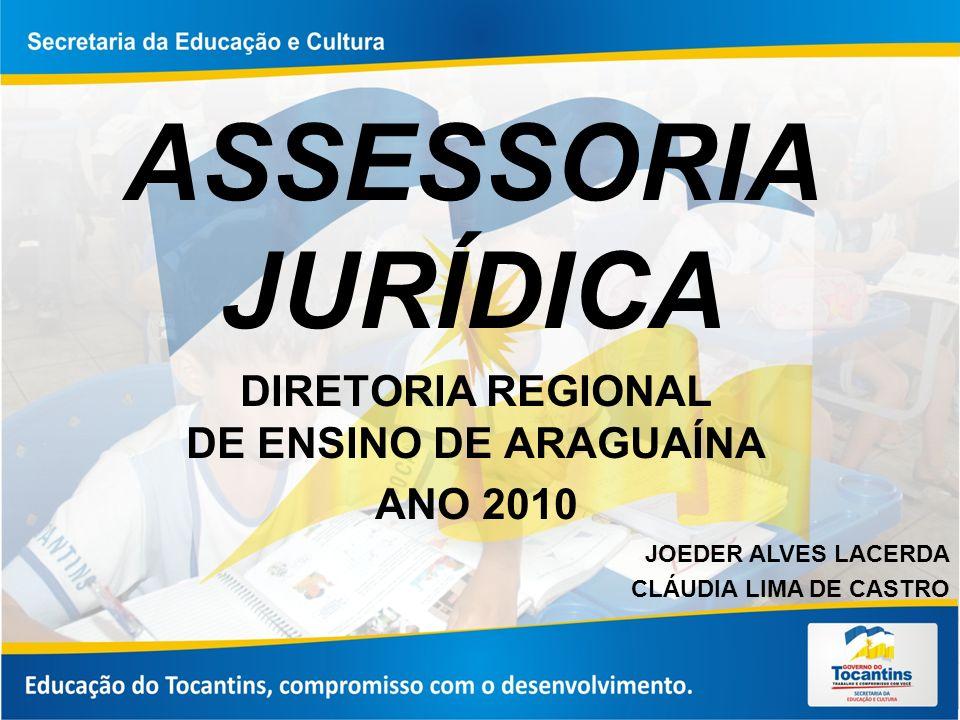 ASSESSORIA JURÍDICA DIRETORIA REGIONAL DE ENSINO DE ARAGUAÍNA ANO 2010 JOEDER ALVES LACERDA CLÁUDIA LIMA DE CASTRO