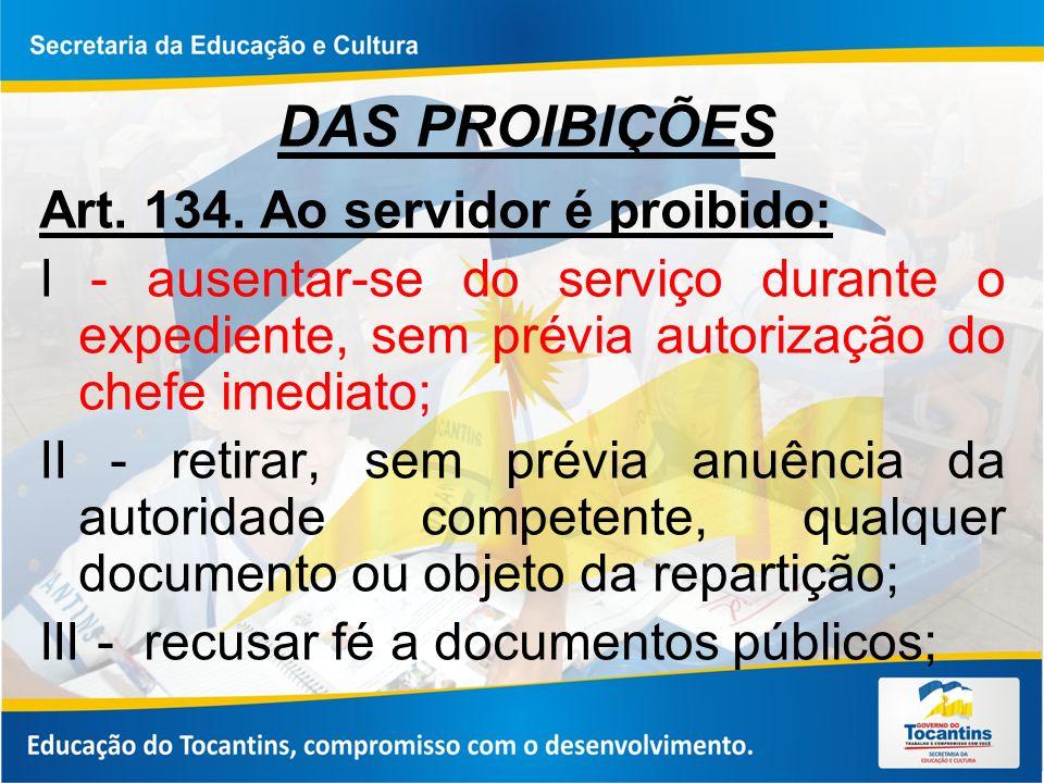 DAS PROIBIÇÕES Art. 134. Ao servidor é proibido: I - ausentar-se do serviço durante o expediente, sem prévia autorização do chefe imediato; II - retir