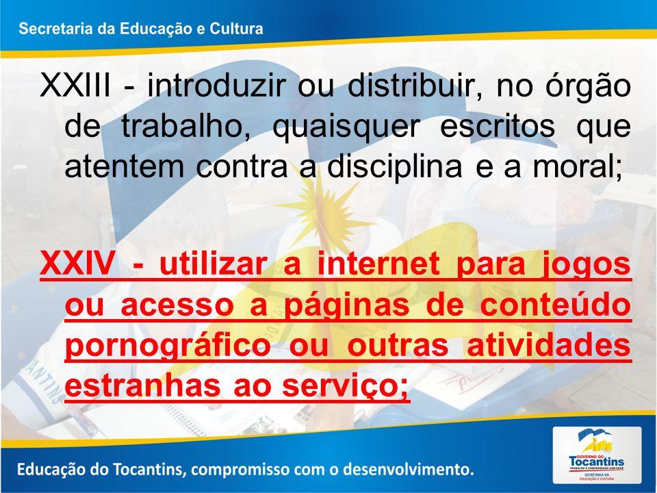 XXIII - introduzir ou distribuir, no órgão de trabalho, quaisquer escritos que atentem contra a disciplina e a moral; XXIV - utilizar a internet para